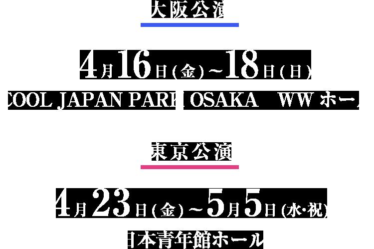 大阪公演 4月16日(金)〜18日(日) COOL JAPAN PARK OSAKA WWホール 東京公演 4月23日(金)〜5月5日(水・祝) 日本青年館ホール