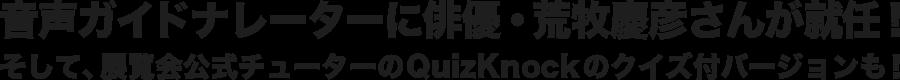 音声ガイドナレーターに俳優・荒牧慶彦さんが就任!そして、展覧会公式チューターのQuizKnockのクイズ付バージョンも!
