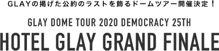 GLAY DOME TOUR 2020 DEMOCRACY 25TH HOTEL GLAY GRAND FINALE