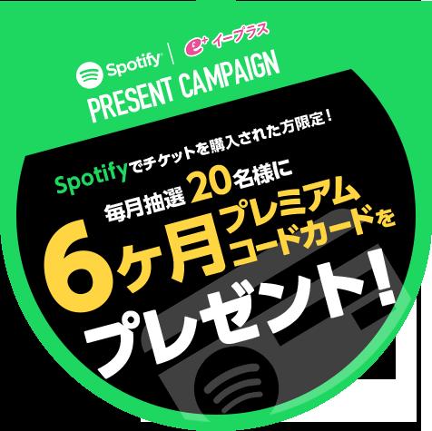 Spotify|イープラス PRESENT CAMPAIGN Spotifyでチケットを購入された方限定!毎月抽選20名様に6ヵ月プレミアムコードカードをプレゼント!